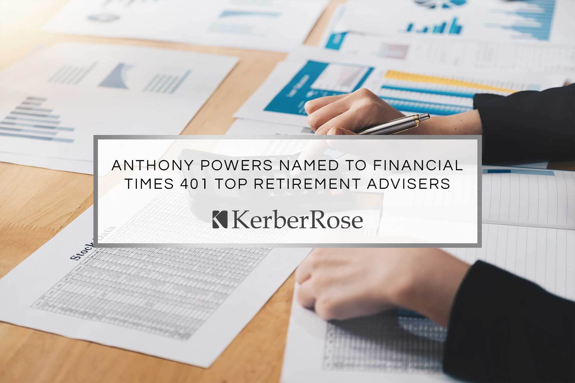 Anthony Powers Named to Financial Times 401 Top Retirement Advisors   KerberRose